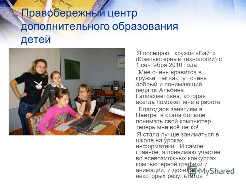 Правобережный центр дополнительного образования детей Я посещаю кружок «Байт» (Компьютерные технологии) с 1 сентября 2010 года. Мне очень нравится в кружке, так как тут очень добрый и понимающий педагог Альбина Галиахметовна, которая всегда поможет м