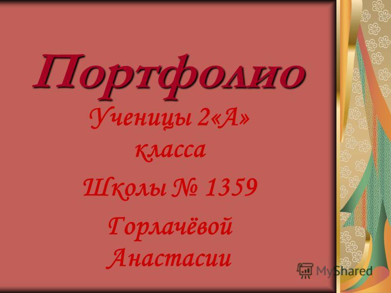 Портфолио Ученицы 2«А» класса Школы 1359 Горлачёвой Анастасии