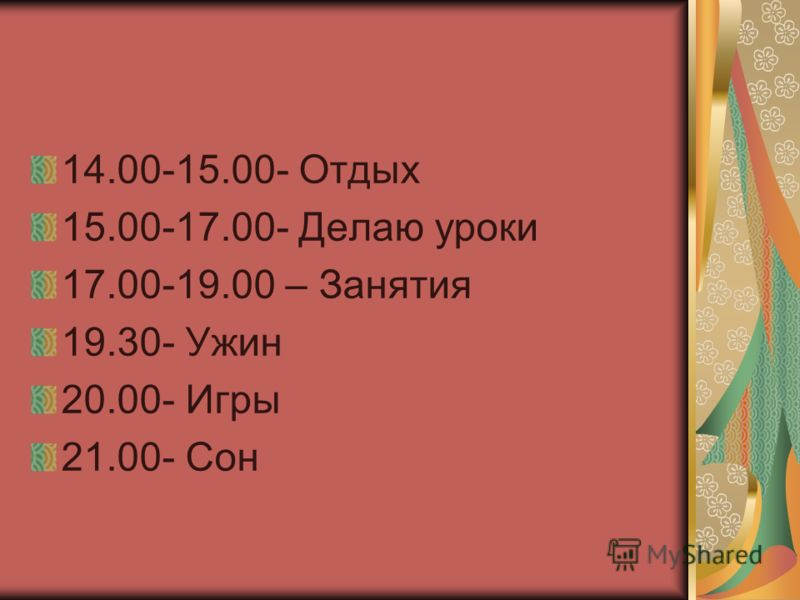14.00-15.00- Отдых 15.00-17.00- Делаю уроки 17.00-19.00 – Занятия 19.30- Ужин 20.00- Игры 21.00- Сон