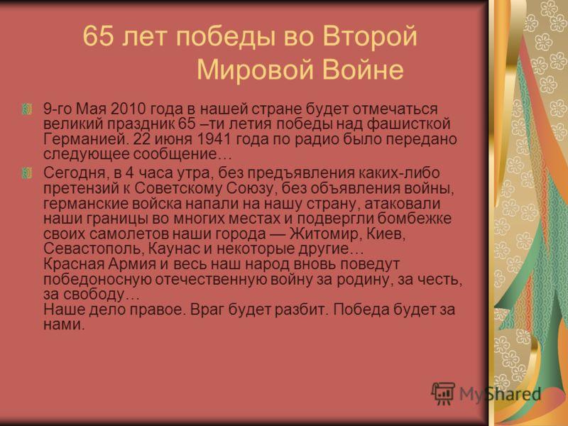 65 лет победы во Второй Мировой Войне 9-го Мая 2010 года в нашей стране будет отмечаться великий праздник 65 –ти летия победы над фашисткой Германией. 22 июня 1941 года по радио было передано следующее сообщение… Сегодня, в 4 часа утра, без предъявле