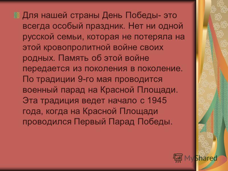 Для нашей страны День Победы- это всегда особый праздник. Нет ни одной русской семьи, которая не потеряла на этой кровопролитной войне своих родных. Память об этой войне передается из поколения в поколение. По традиции 9-го мая проводится военный пар