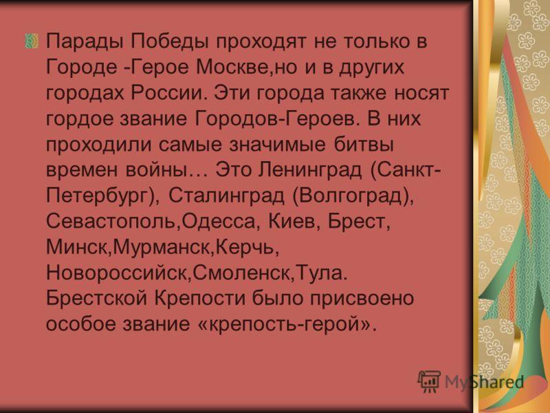 Парады Победы проходят не только в Городе -Герое Москве,но и в других городах России. Эти города также носят гордое звание Городов-Героев. В них проходили самые значимые битвы времен войны… Это Ленинград (Санкт- Петербург), Сталинград (Волгоград), Се