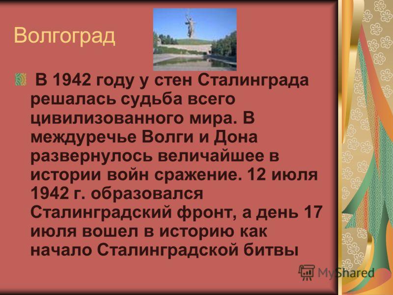 Волгоград В 1942 году у стен Сталинграда решалась судьба всего цивилизованного мира. В междуречье Волги и Дона развернулось величайшее в истории войн сражение. 12 июля 1942 г. образовался Сталинградский фронт, а день 17 июля вошел в историю как начал