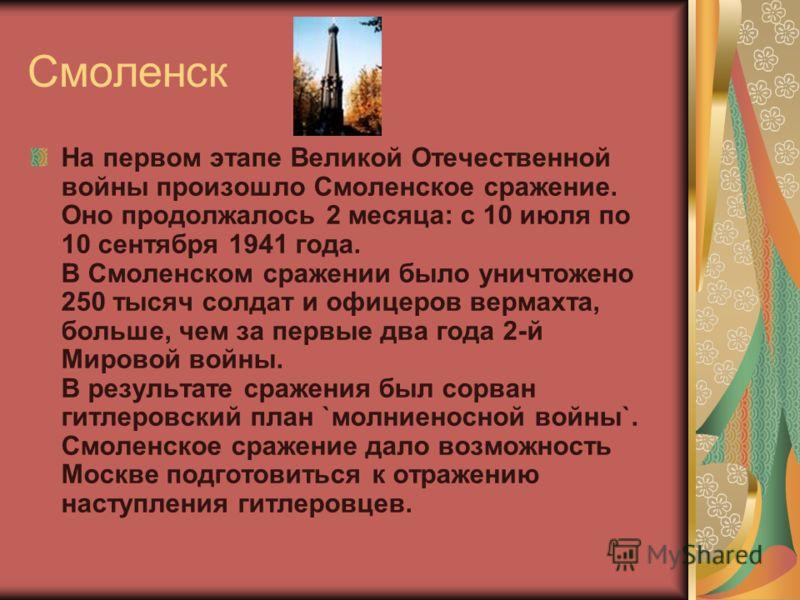 Смоленск На первом этапе Великой Отечественной войны произошло Смоленское сражение. Оно продолжалось 2 месяца: с 10 июля по 10 сентября 1941 года. В Смоленском сражении было уничтожено 250 тысяч солдат и офицеров вермахта, больше, чем за первые два г