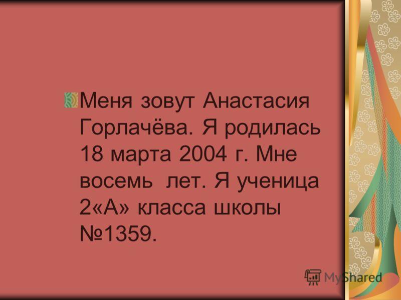 Меня зовут Анастасия Горлачёва. Я родилась 18 марта 2004 г. Мне восемь лет. Я ученица 2«А» класса школы 1359.