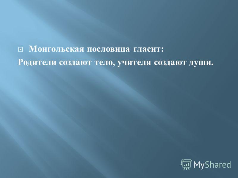 Монгольская пословица гласит : Родители создают тело, учителя создают души.
