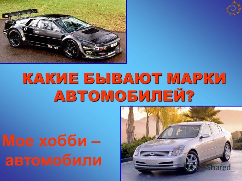 КАКИЕ БЫВАЮТ МАРКИ АВТОМОБИЛЕЙ? Мое хобби – автомобили