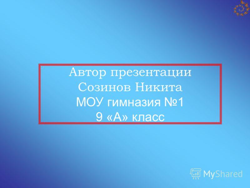 Автор презентации Созинов Никита МОУ гимназия 1 9 «А» класс