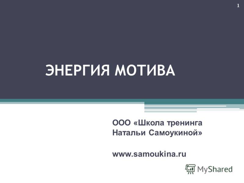 ЭНЕРГИЯ МОТИВА ООО «Школа тренинга Натальи Самоукиной» www.samoukina.ru 1