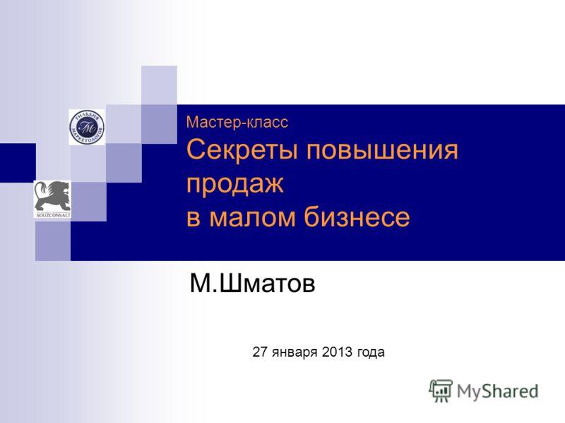 Мастер-класс Секреты повышения продаж в малом бизнесе 27 января 2013 года М.Шматов