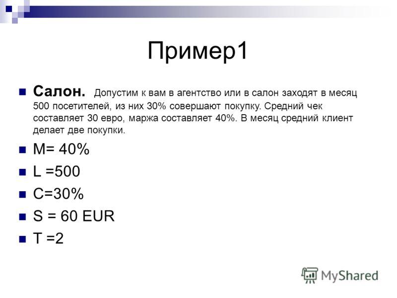 Пример1 Салон. Допустим к вам в агентство или в салон заходят в месяц 500 посетителей, из них 30% совершают покупку. Средний чек составляет 30 евро, маржа составляет 40%. В месяц средний клиент делает две покупки. M= 40% L =500 C=30% S = 60 EUR T =2