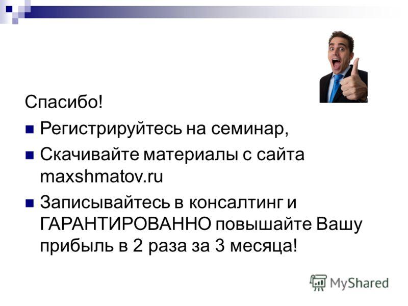 Спасибо! Регистрируйтесь на семинар, Скачивайте материалы с сайта maxshmatov.ru Записывайтесь в консалтинг и ГАРАНТИРОВАННО повышайте Вашу прибыль в 2 раза за 3 месяца!