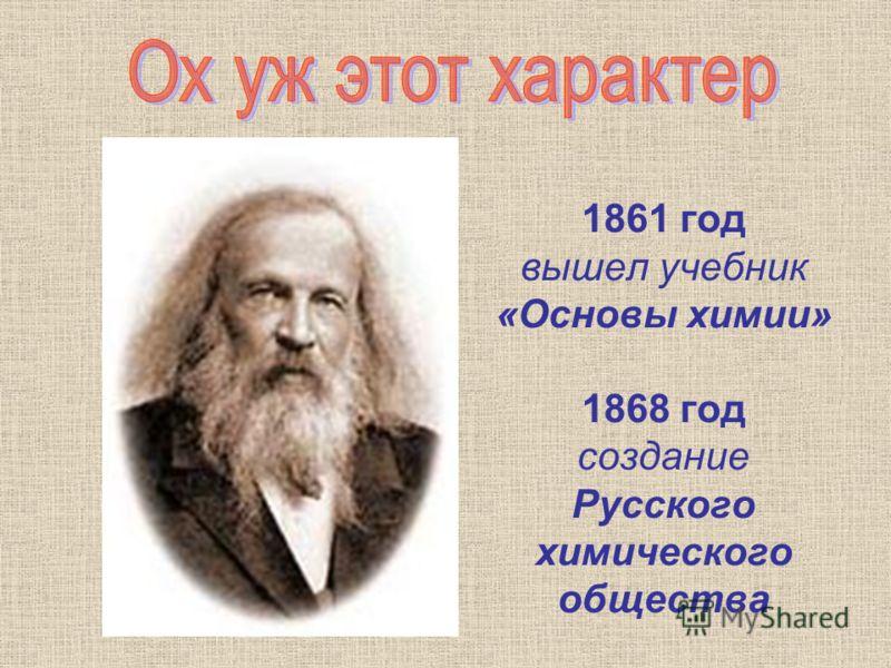 1861 год вышел учебник «Основы химии» 1868 год создание Русского химического общества