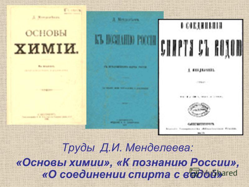 Труды Д.И. Менделеева: «Основы химии», «К познанию России», «О соединении спирта с водой»
