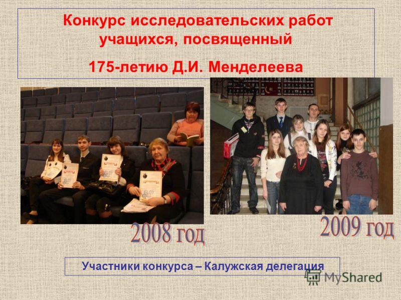 Конкурс исследовательских работ учащихся, посвященный 175-летию Д.И. Менделеева Участники конкурса – Калужская делегация