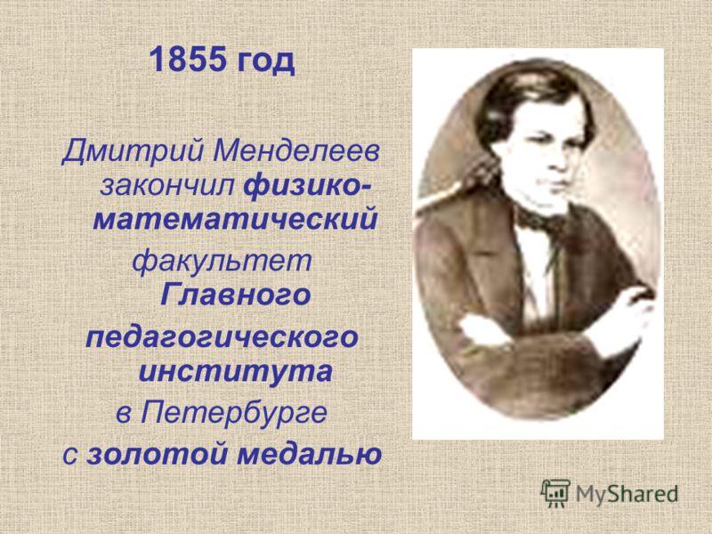 1855 год Дмитрий Менделеев закончил физико- математический факультет Главного педагогического института в Петербурге с золотой медалью