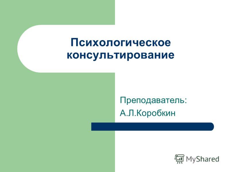 Психологическое консультирование Преподаватель: А.Л.Коробкин