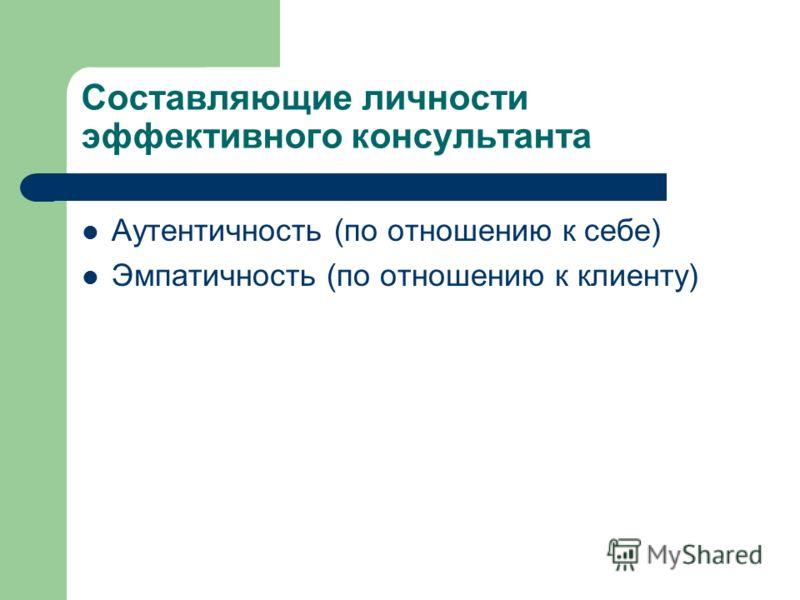 Составляющие личности эффективного консультанта Аутентичность (по отношению к себе) Эмпатичность (по отношению к клиенту)