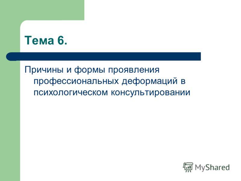 Тема 6. Причины и формы проявления профессиональных деформаций в психологическом консультировании