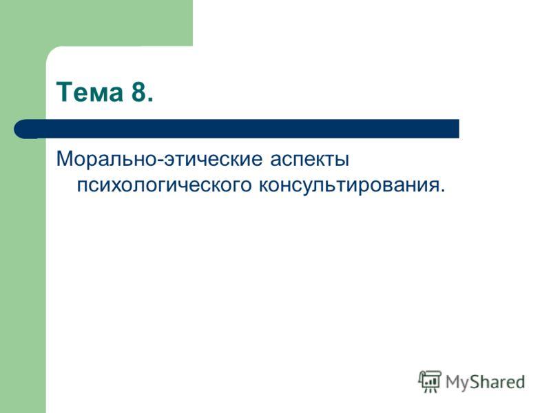 Тема 8. Морально-этические аспекты психологического консультирования.
