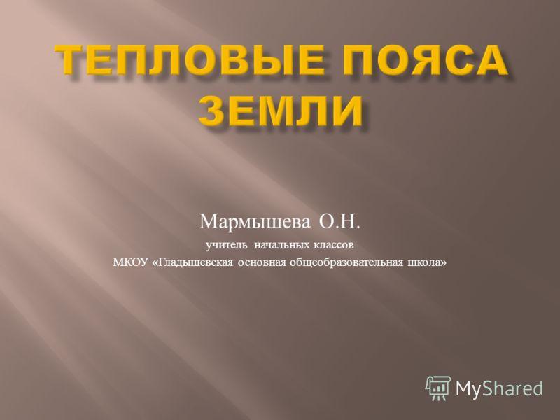 Мармышева О. Н. учитель начальных классов МКОУ « Гладышевская основная общеобразовательная школа »