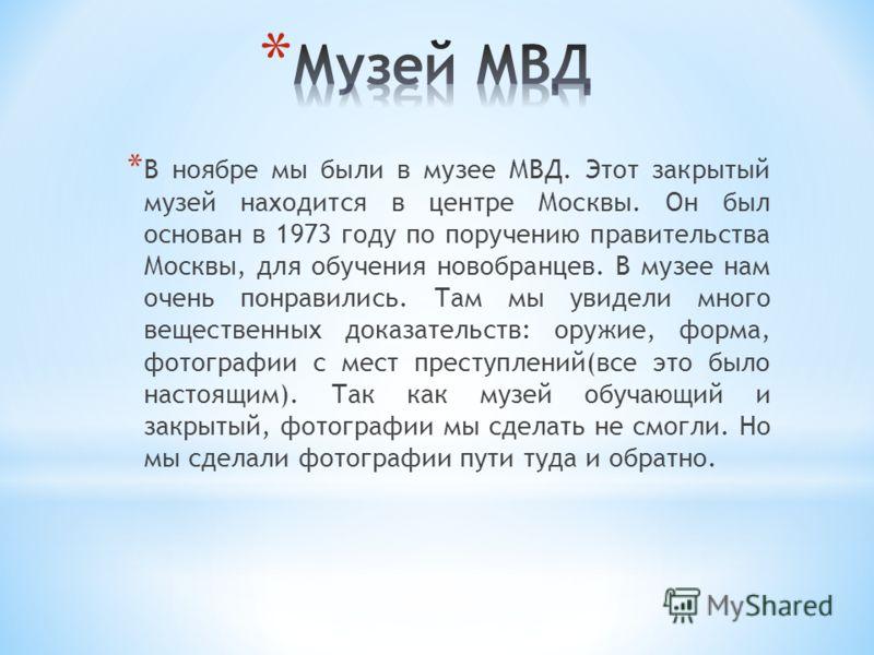 * В ноябре мы были в музее МВД. Этот закрытый музей находится в центре Москвы. Он был основан в 1973 году по поручению правительства Москвы, для обучения новобранцев. В музее нам очень понравились. Там мы увидели много вещественных доказательств: ору