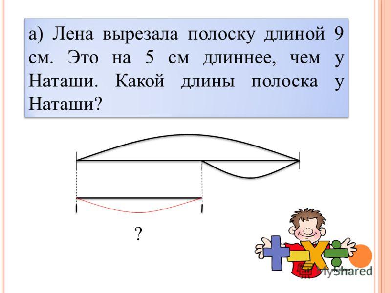 а) Лена вырезала полоску длиной 9 см. Это на 5 см длиннее, чем у Наташи. Какой длины полоска у Наташи? ?