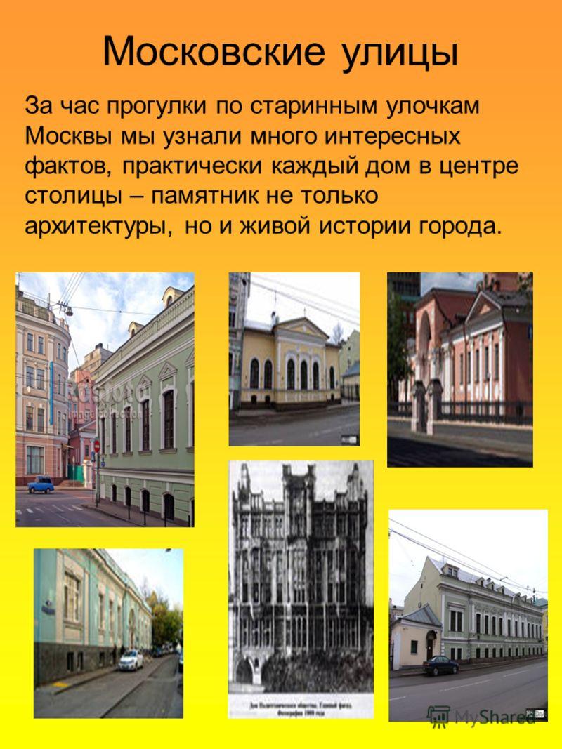 Московские улицы За час прогулки по старинным улочкам Москвы мы узнали много интересных фактов, практически каждый дом в центре столицы – памятник не только архитектуры, но и живой истории города.