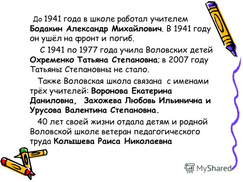 До 1941 года в школе работал учителем Бодакин Александр Михайлович. В 1941 году он ушёл на фронт и погиб. С 1941 по 1977 года учила Воловских детей Охременко Татьяна Степановна; в 2007 году Татьяны Степановны не стало. Также Воловская школа связана с
