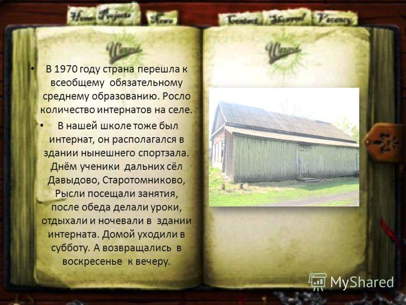 В 1970 году страна перешла к всеобщему обязательному среднему образованию. Росло количество интернатов на селе. В нашей школе тоже был интернат, он располагался в здании нынешнего спортзала. Днём ученики дальних сёл Давыдово, Старотомниково, Рысли по
