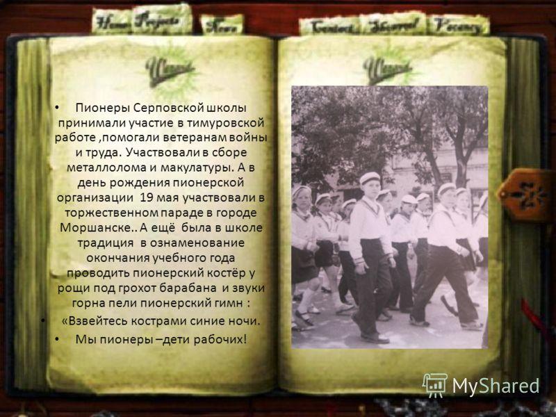 Пионеры Серповской школы принимали участие в тимуровской работе,помогали ветеранам войны и труда. Участвовали в сборе металлолома и макулатуры. А в день рождения пионерской организации 19 мая участвовали в торжественном параде в городе Моршанске.. А