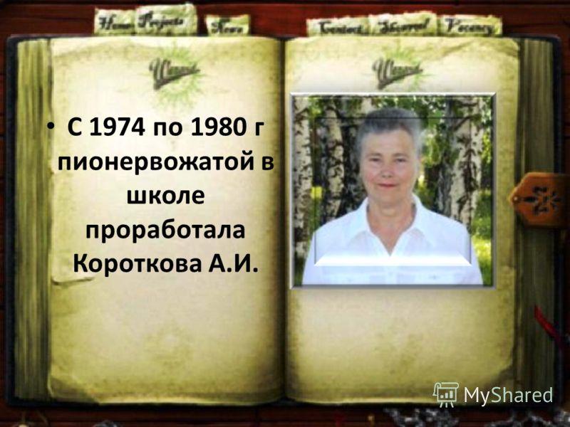 С 1974 по 1980 г пионервожатой в школе проработала Короткова А.И.