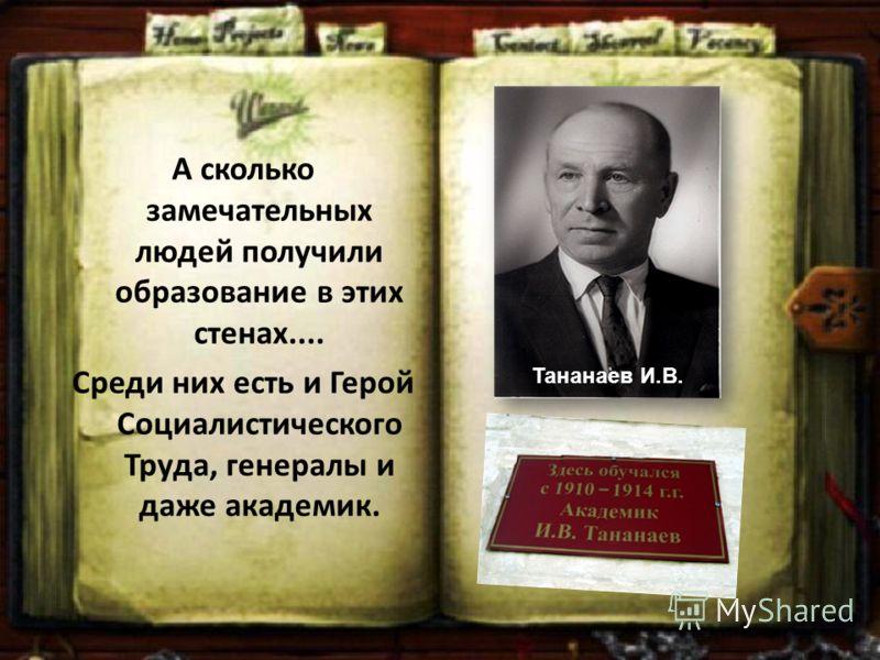 А сколько замечательных людей получили образование в этих стенах.... Среди них есть и Герой Социалистического Труда, генералы и даже академик. Тананаев И.В.