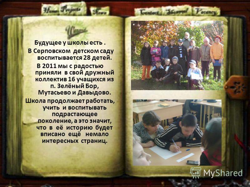 Будущее у школы есть. В Серповском детском саду воспитывается 28 детей. В 2011 мы с радостью приняли в свой дружный коллектив 16 учащихся из п. Зелёный Бор, Мутасьево и Давыдово. Школа продолжает работать, учить и воспитывать подрастающее поколение,