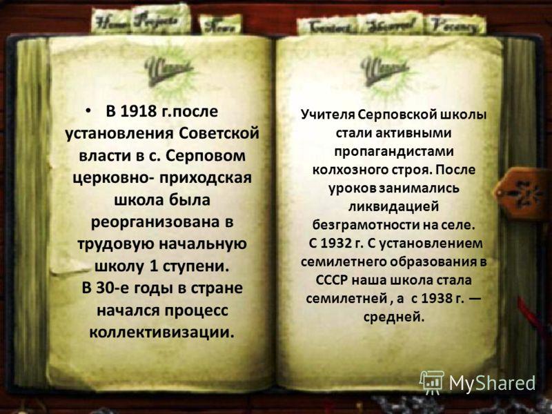Учителя Серповской школы стали активными пропагандистами колхозного строя. После уроков занимались ликвидацией безграмотности на селе. С 1932 г. С установлением семилетнего образования в СССР наша школа стала семилетней, а с 1938 г. средней. В 1918 г