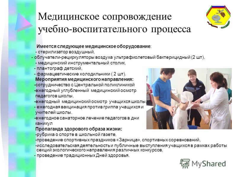 Медицинское сопровождение учебно-воспитательного процесса Имеется следующее медицинское оборудование: - стерилизатор воздушный, - облучатели-рециркуляторы воздуха ультрафиолетовый бактерицидный (2 шт), - медицинский инструментальный столик, - плантог