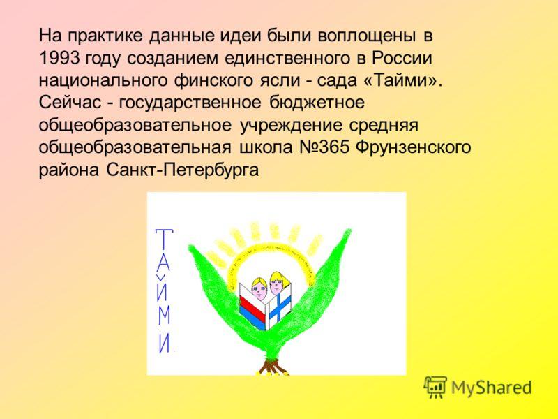 На практике данные идеи были воплощены в 1993 году созданием единственного в России национального финского ясли - сада «Тайми». Сейчас - государственное бюджетное общеобразовательное учреждение средняя общеобразовательная школа 365 Фрунзенского район