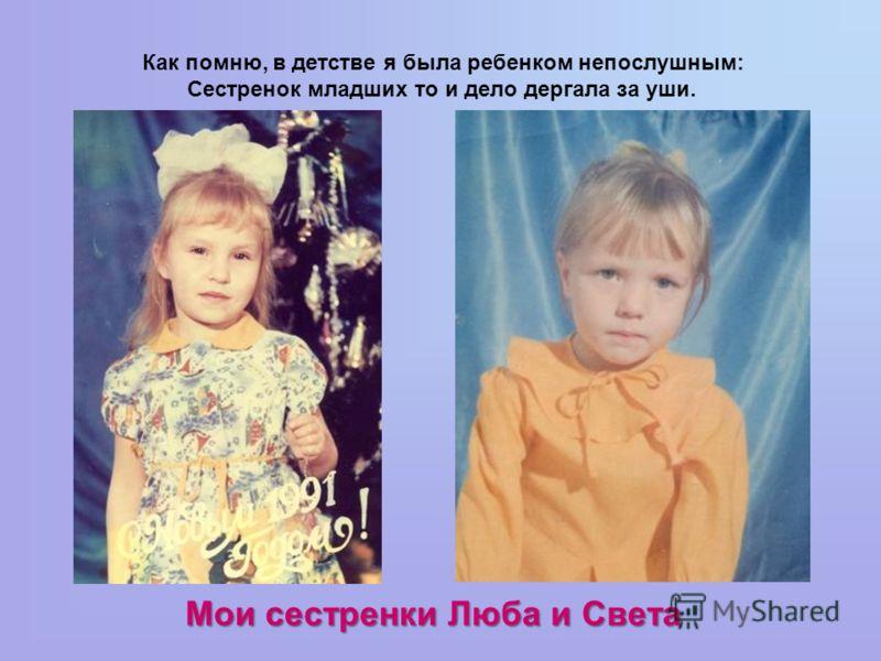Как помню, в детстве я была ребенком непослушным: Сестренок младших то и дело дергала за уши. Мои сестренки Люба и Света