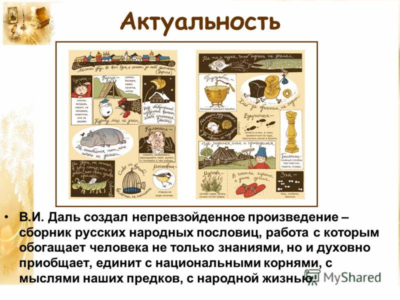 Актуальность В.И. Даль создал непревзойденное произведение – сборник русских народных пословиц, работа с которым обогащает человека не только знаниями, но и духовно приобщает, единит с национальными корнями, с мыслями наших предков, с народной жизнью