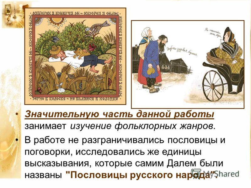Значительную часть данной работы занимает изучение фольклорных жанров. В работе не разграничивались пословицы и поговорки, исследовались же единицы высказывания, которые самим Далем были названы Пословицы русского народа.