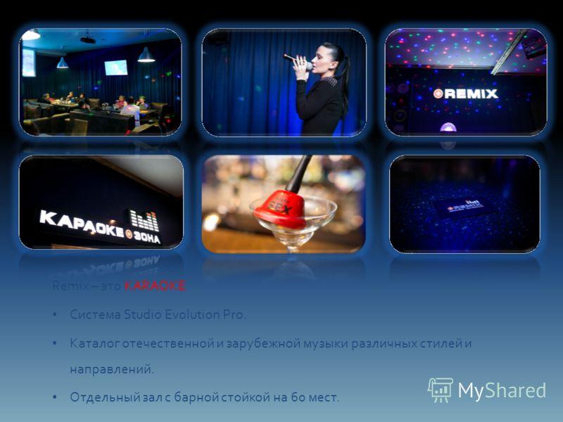 Remix – это KARAOKE Система Studio Evolution Pro. Каталог отечественной и зарубежной музыки различных стилей и направлений. Отдельный зал с барной стойкой на 60 мест.