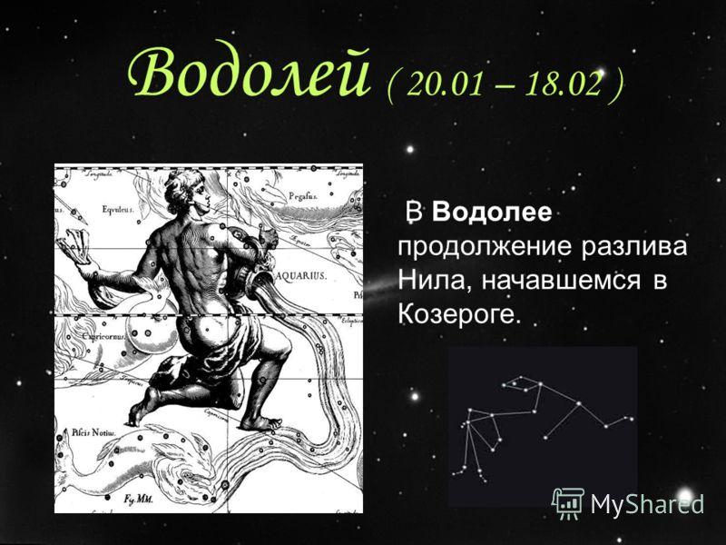 Водолей ( 20.01 – 18.02 ) В Водолее продолжение разлива Нила, начавшемся в Козероге.