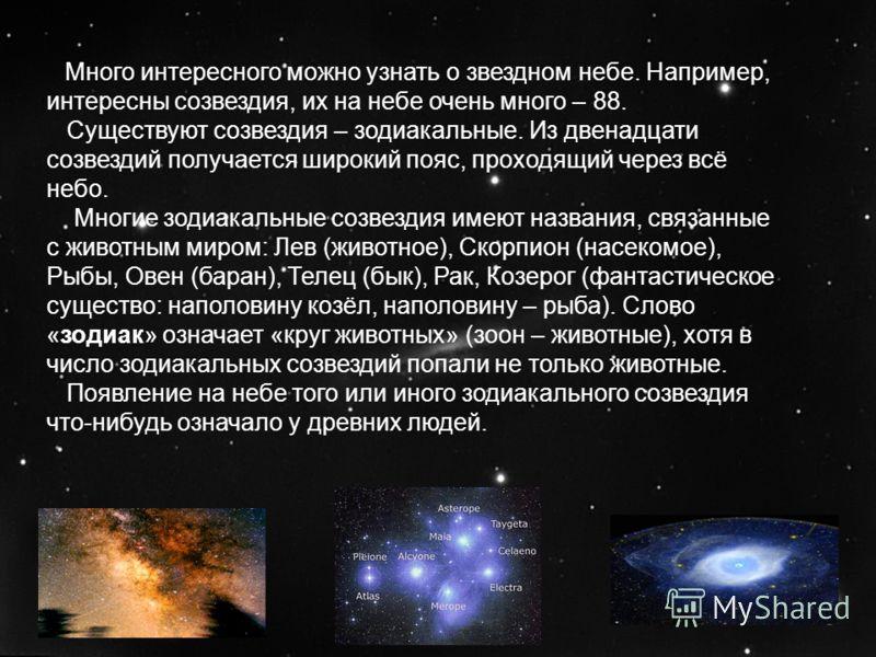 Много интересного можно узнать о звездном небе. Например, интересны созвездия, их на небе очень много – 88. Существуют созвездия – зодиакальные. Из двенадцати созвездий получается широкий пояс, проходящий через всё небо. Многие зодиакальные созвездия