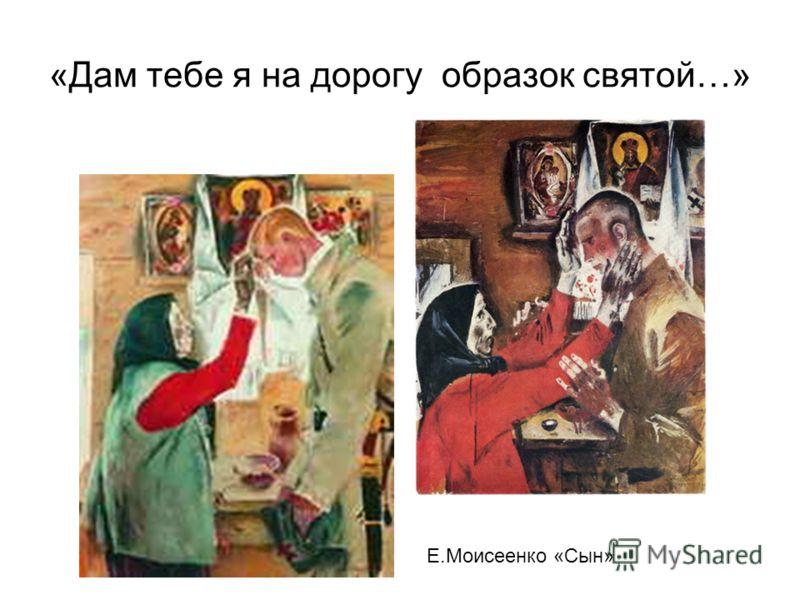 «Дам тебе я на дорогу образок святой…» Е.Моисеенко «Сын»