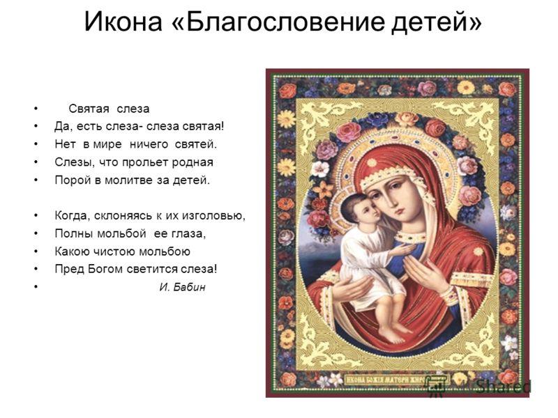Икона «Благословение детей» Святая слеза Да, есть слеза- слеза святая! Нет в мире ничего святей. Слезы, что прольет родная Порой в молитве за детей. Когда, склоняясь к их изголовью, Полны мольбой ее глаза, Какою чистою мольбою Пред Богом светится сле