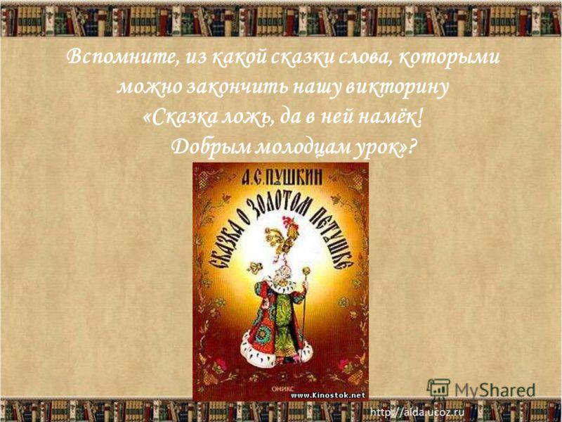 Вспомните, из какой сказки слова, которыми можно закончить нашу викторину «Сказка ложь, да в ней намёк! Добрым молодцам урок»?