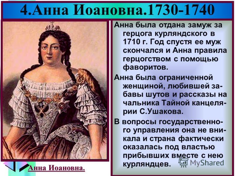 Меню 4.Анна Иоановна.1730-1740 Анна была отдана замуж за герцога курляндского в 1710 г. Год спустя ее муж скончался и Анна правила герцогством с помощью фаворитов. Анна была ограниченной женщиной, любившей за- бавы шутов и рассказы на чальника Тайной
