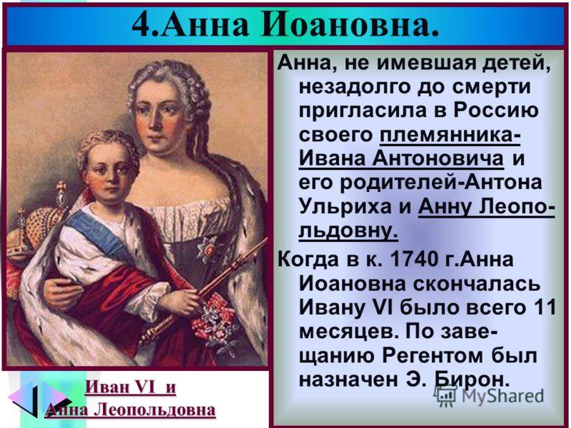 Меню 4.Анна Иоановна. Анна, не имевшая детей, незадолго до смерти пригласила в Россию своего племянника- Ивана Антоновича и его родителей-Антона Ульриха и Анну Леопо- льдовну. Когда в к. 1740 г.Анна Иоановна скончалась Ивану VI было всего 11 месяцев.