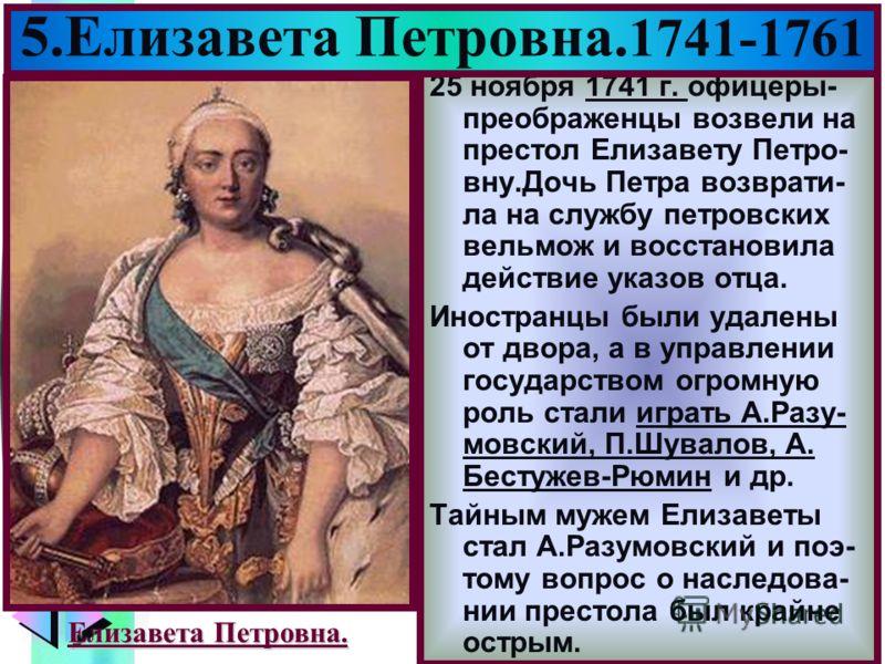 Меню 25 ноября 1741 г. офицеры- преображенцы возвели на престол Елизавету Петро- вну.Дочь Петра возврати- ла на службу петровских вельмож и восстановила действие указов отца. Иностранцы были удалены от двора, а в управлении государством огромную роль