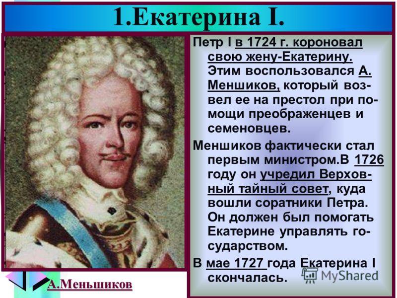 Меню 1.Екатерина I. Петр I в 1724 г. короновал свою жену-Екатерину. Этим воспользовался А. Меншиков, который воз- вел ее на престол при по- мощи преображенцев и семеновцев. Меншиков фактически стал первым министром.В 1726 году он учредил Верхов- ный